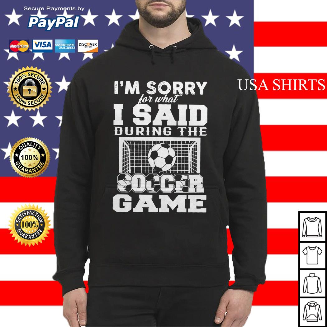 I'm sorry for what I said during the soccer game Hoodie