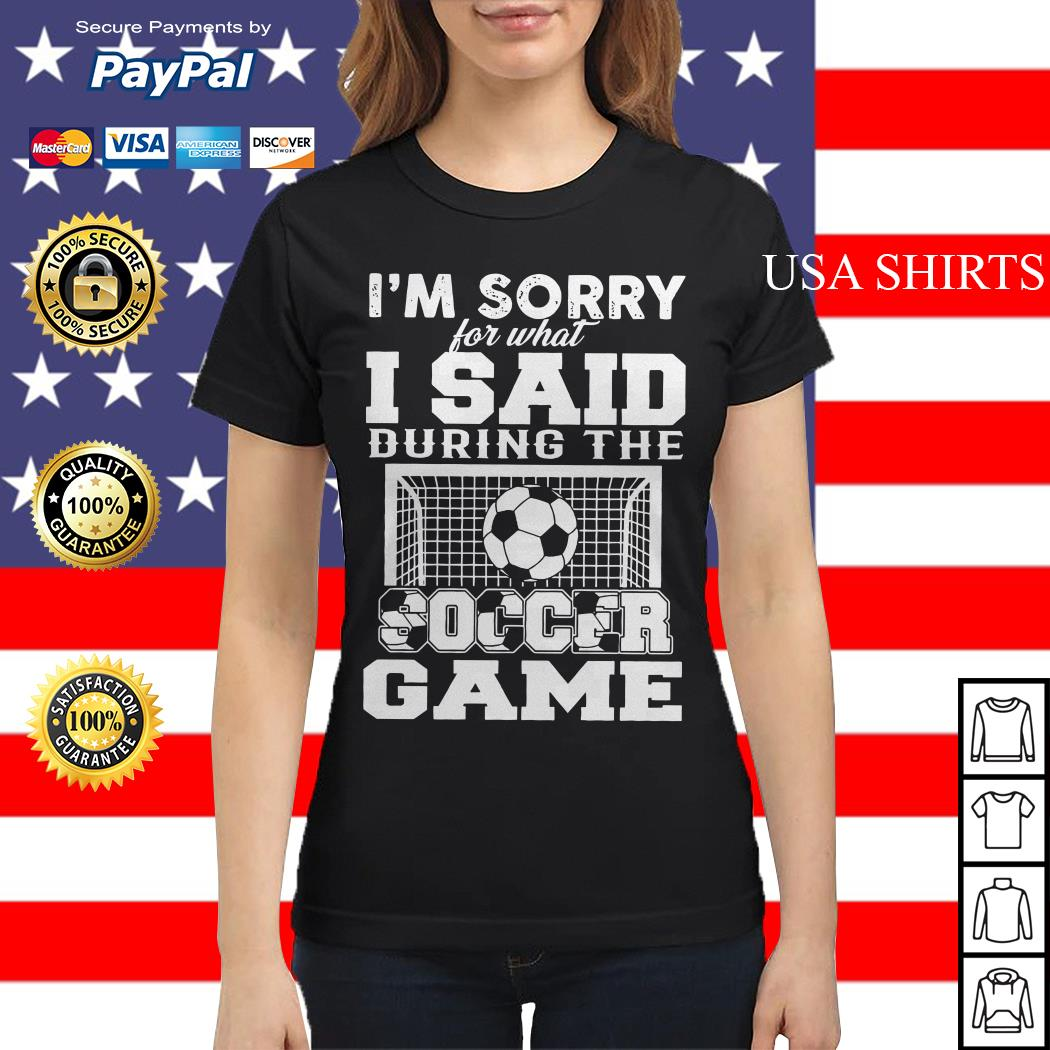 I'm sorry for what I said during the soccer game Ladies tee