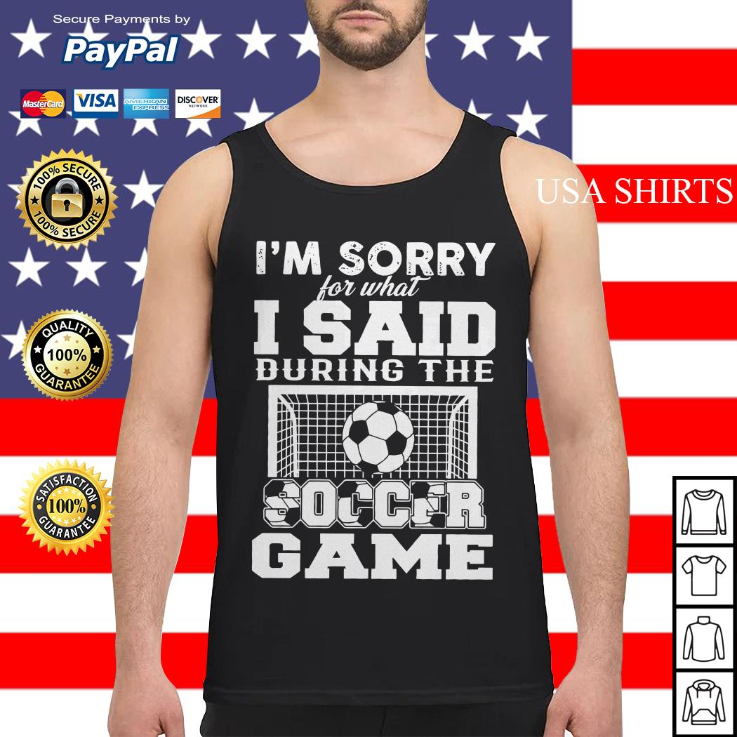 I'm sorry for what I said during the soccer game Tank top