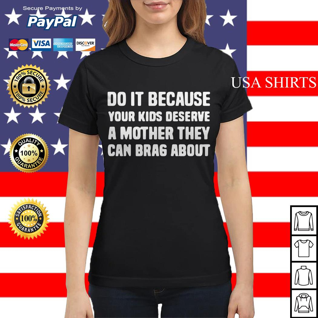 Do It Because Your Kids deserve a mother they can brag about Ladies tee