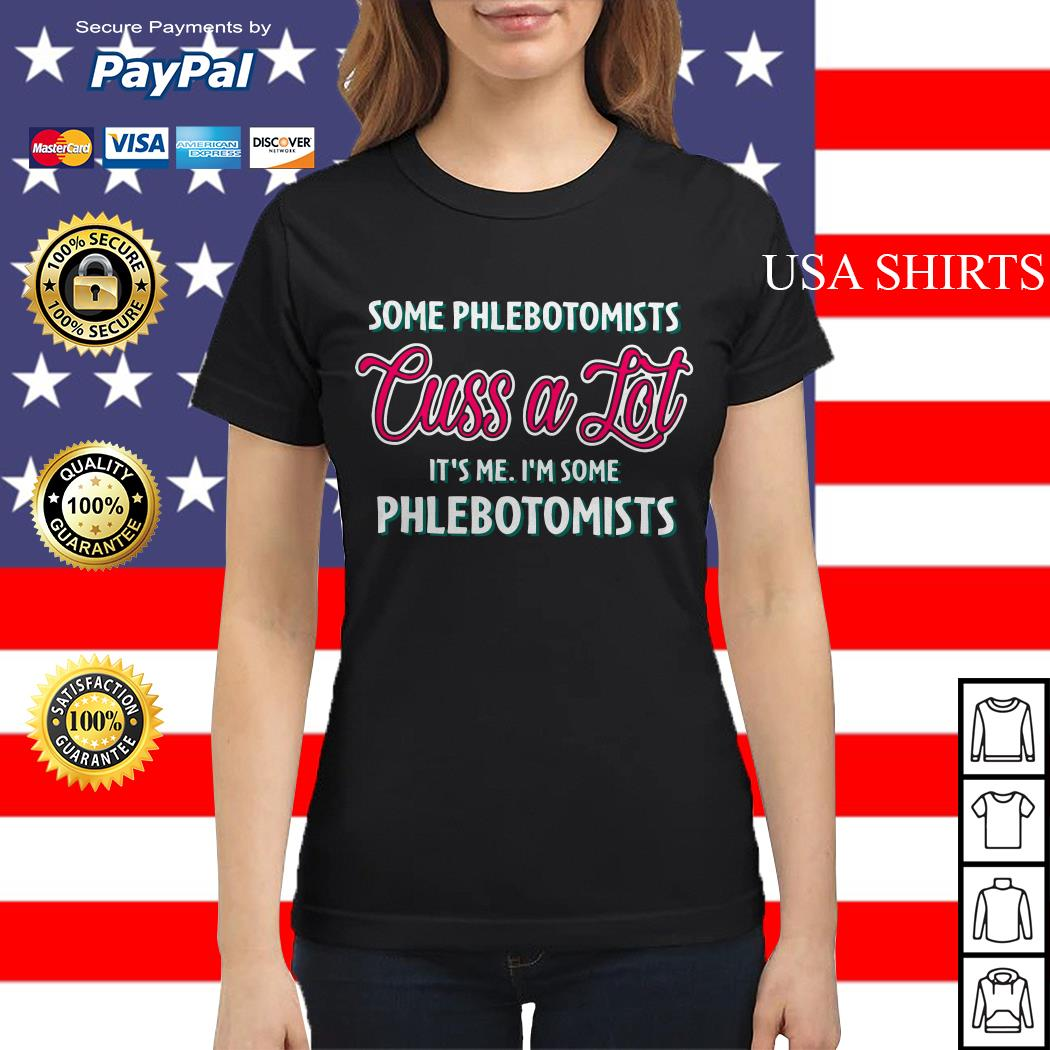 Some Phlebotomists cuss a lot it's me I'm some Phlebotomists Ladies tee