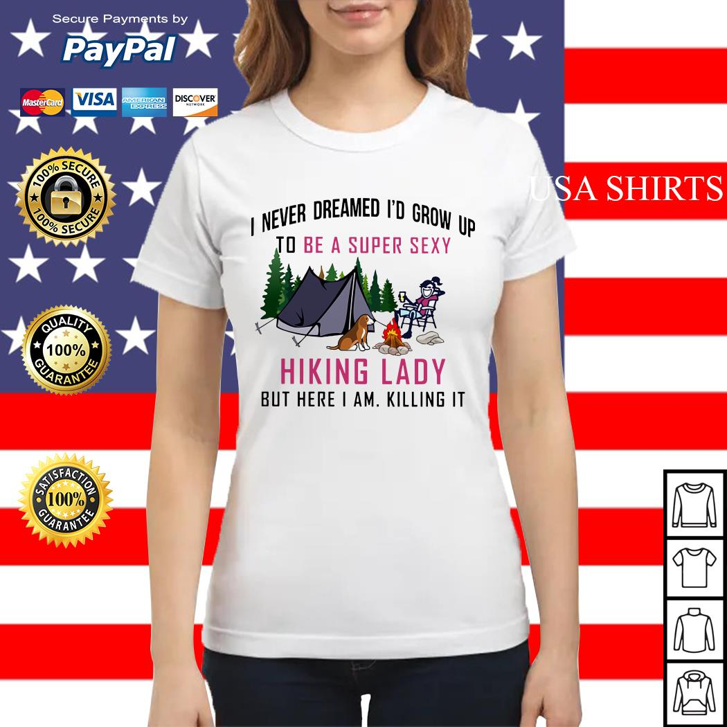 I never dreamed I'd grow up to be a super sexy Hiking lady but here I am Ladies tee