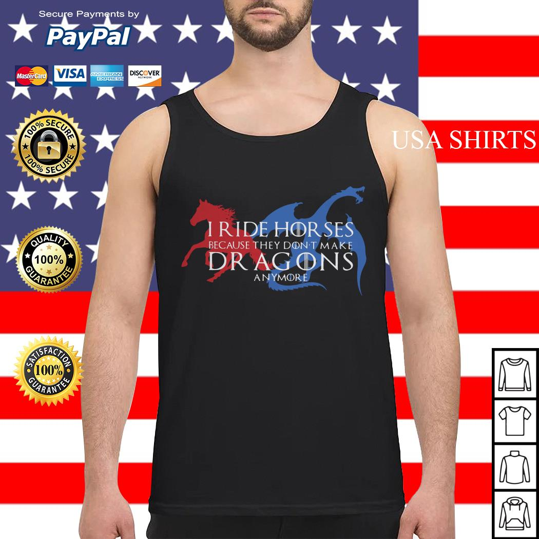 I ride Horses because they don't make Dragons anymore Tank top