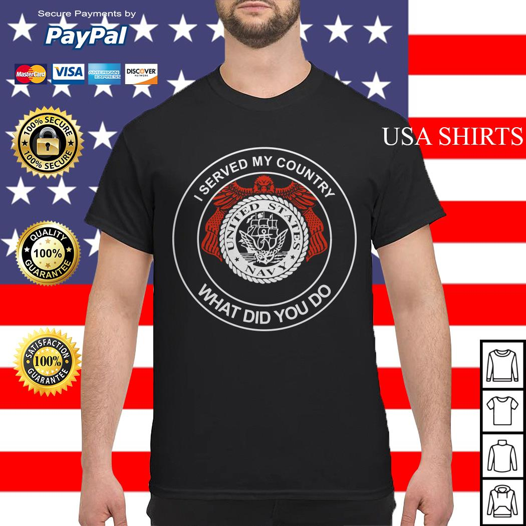 I served my country what did you do United States Navy shirt