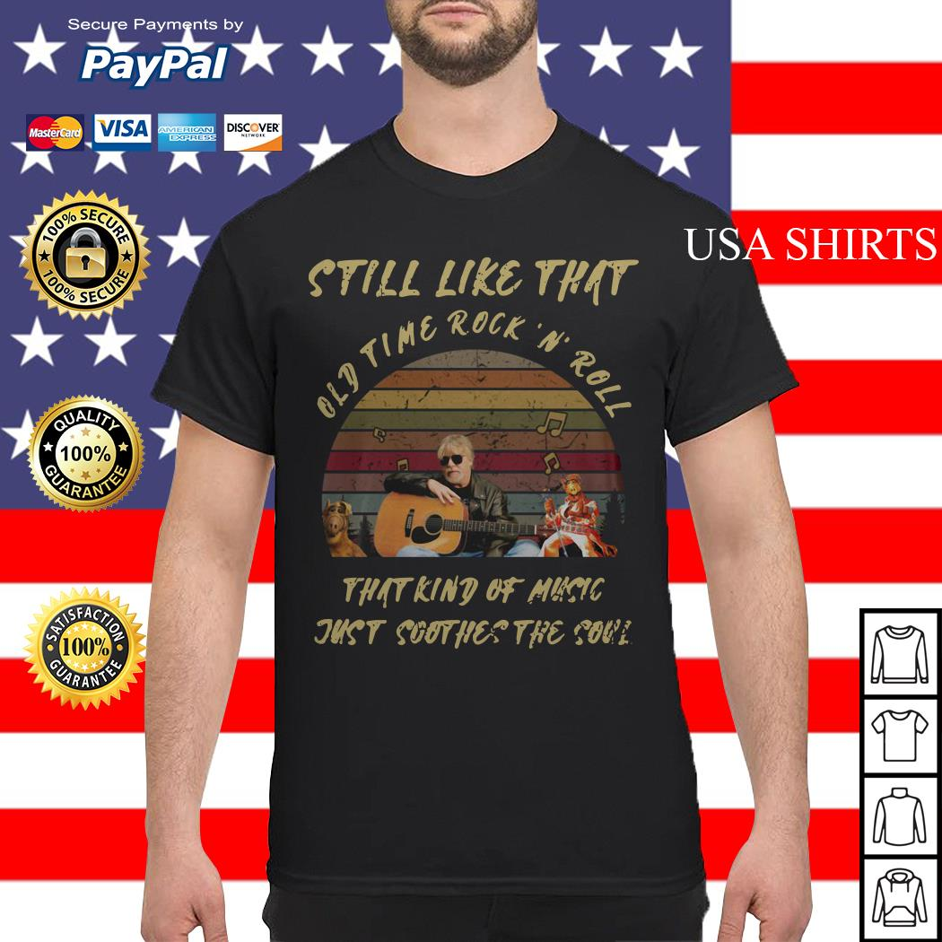 Still like that old time rock'n' roll that kind of music just soothes the soul vintage shirt