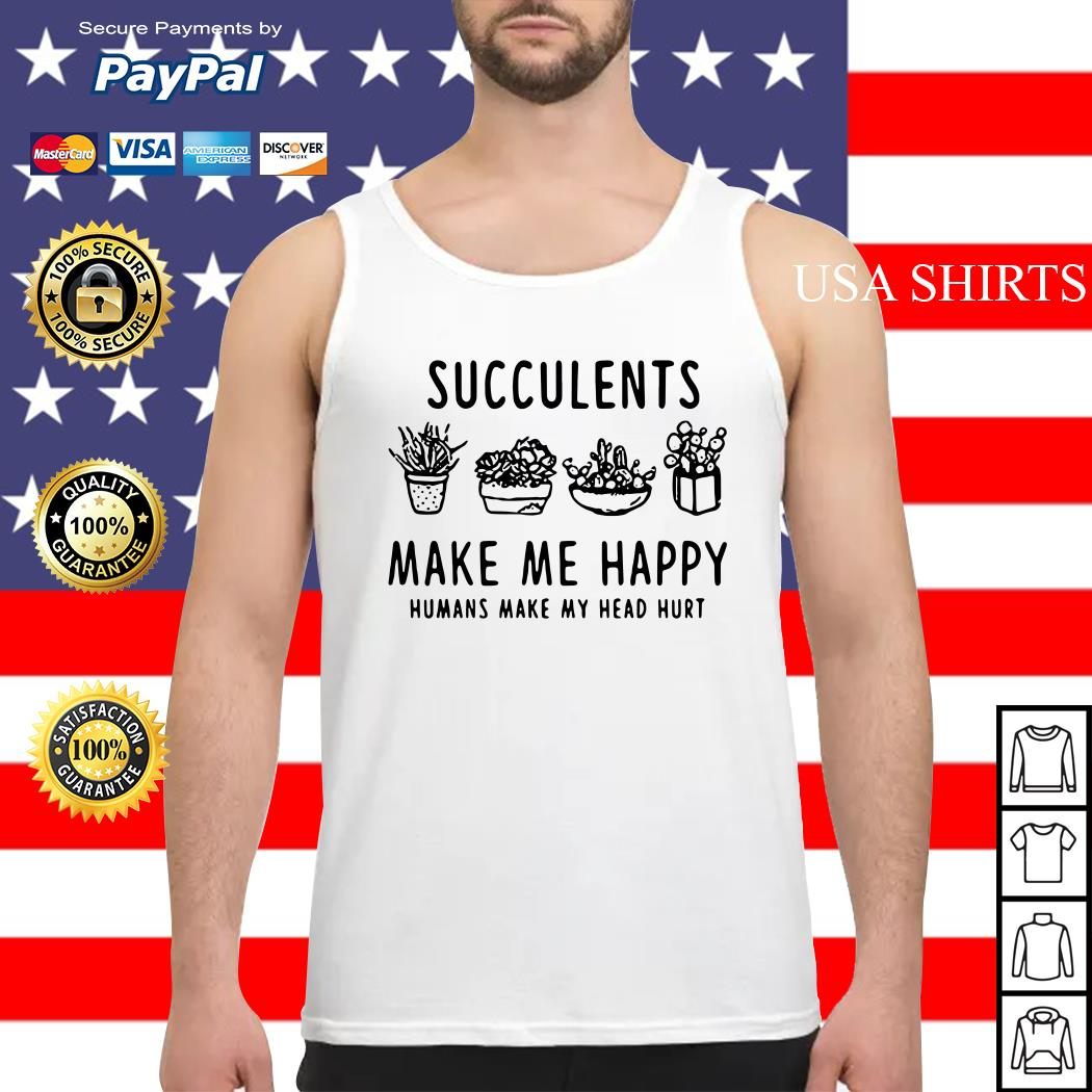 Succulents make me happy humans make my head hurt Tank top