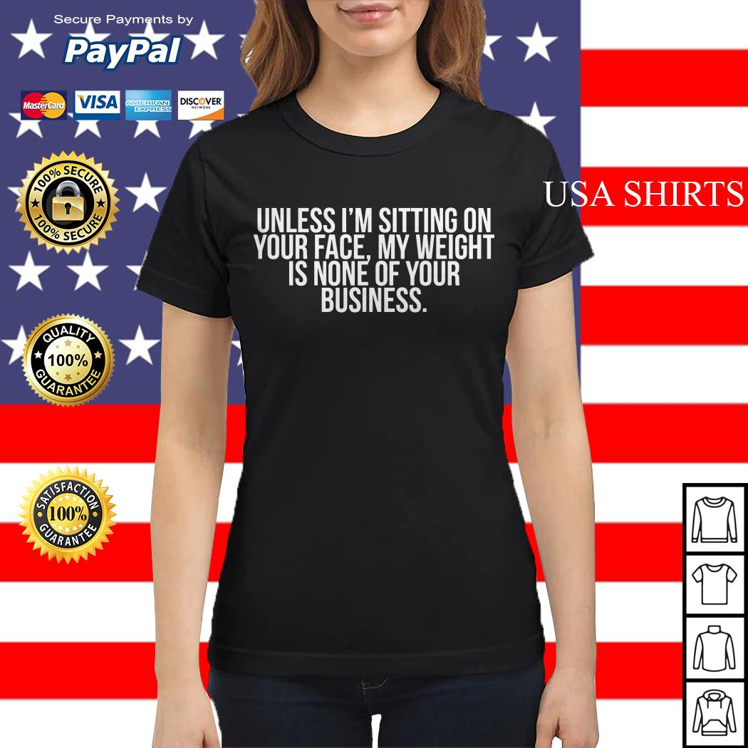 Unless I'm sitting on your face my weight is none of your business Ladies tee