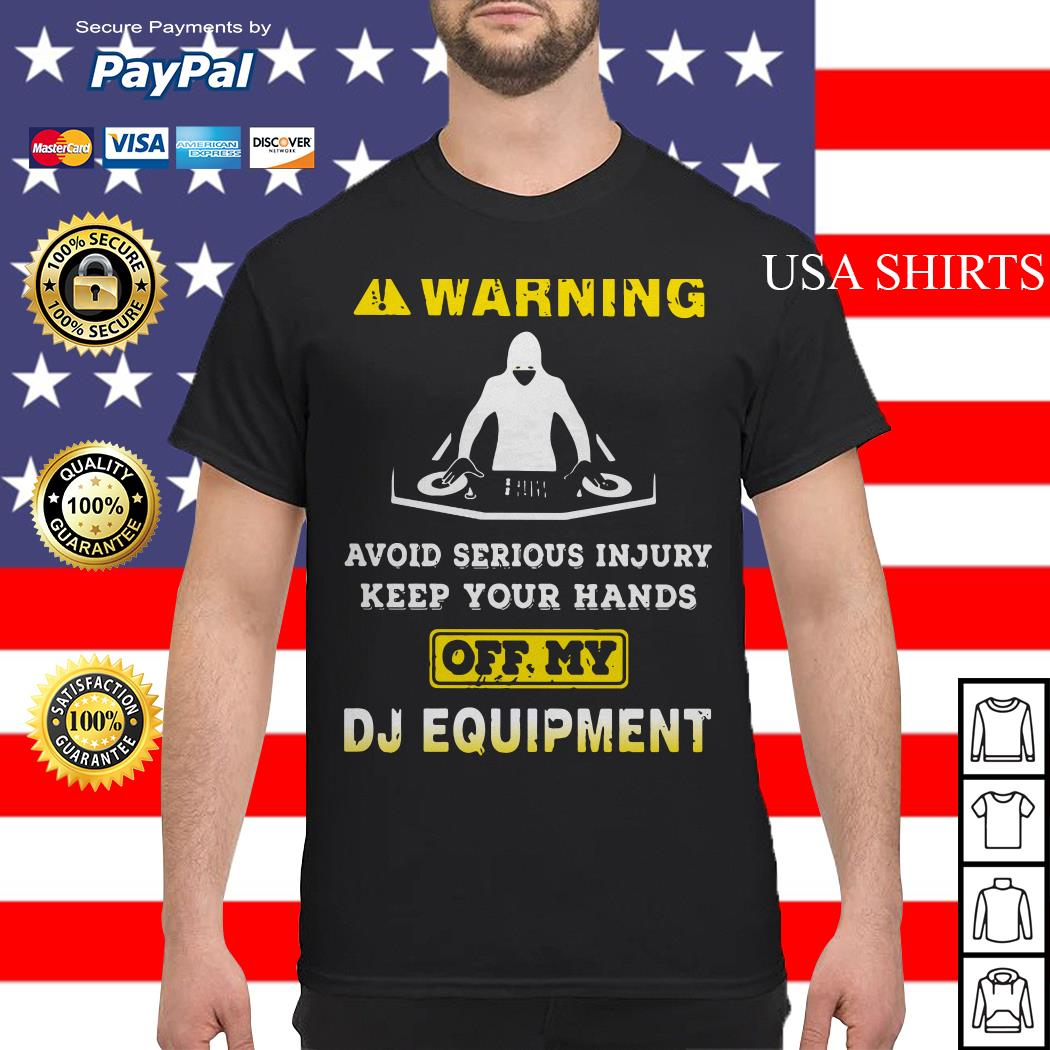 Warning avoid serious injury keep your hands off my DJ equipment shirt