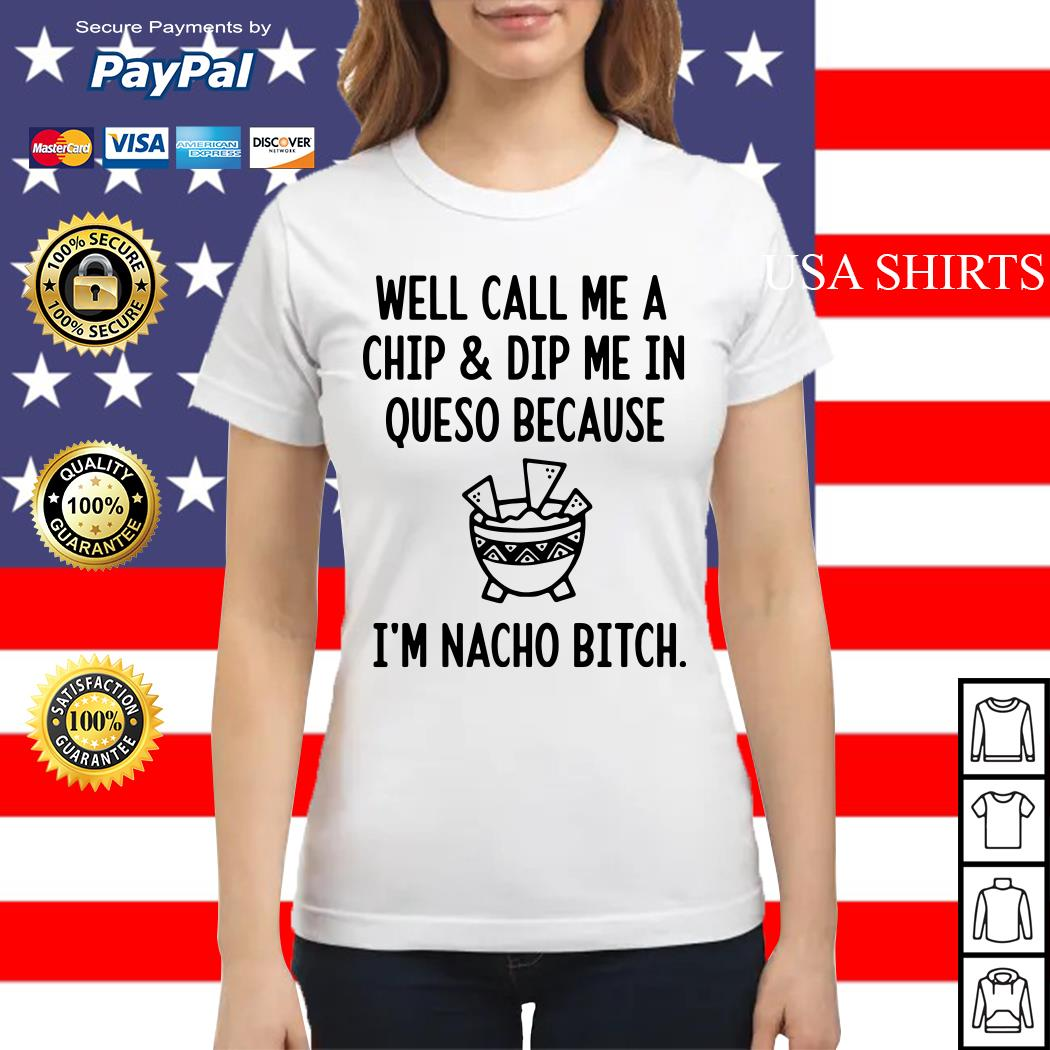 Well call me a chip and dip me in queso because I'm nacho bitch Ladies tee