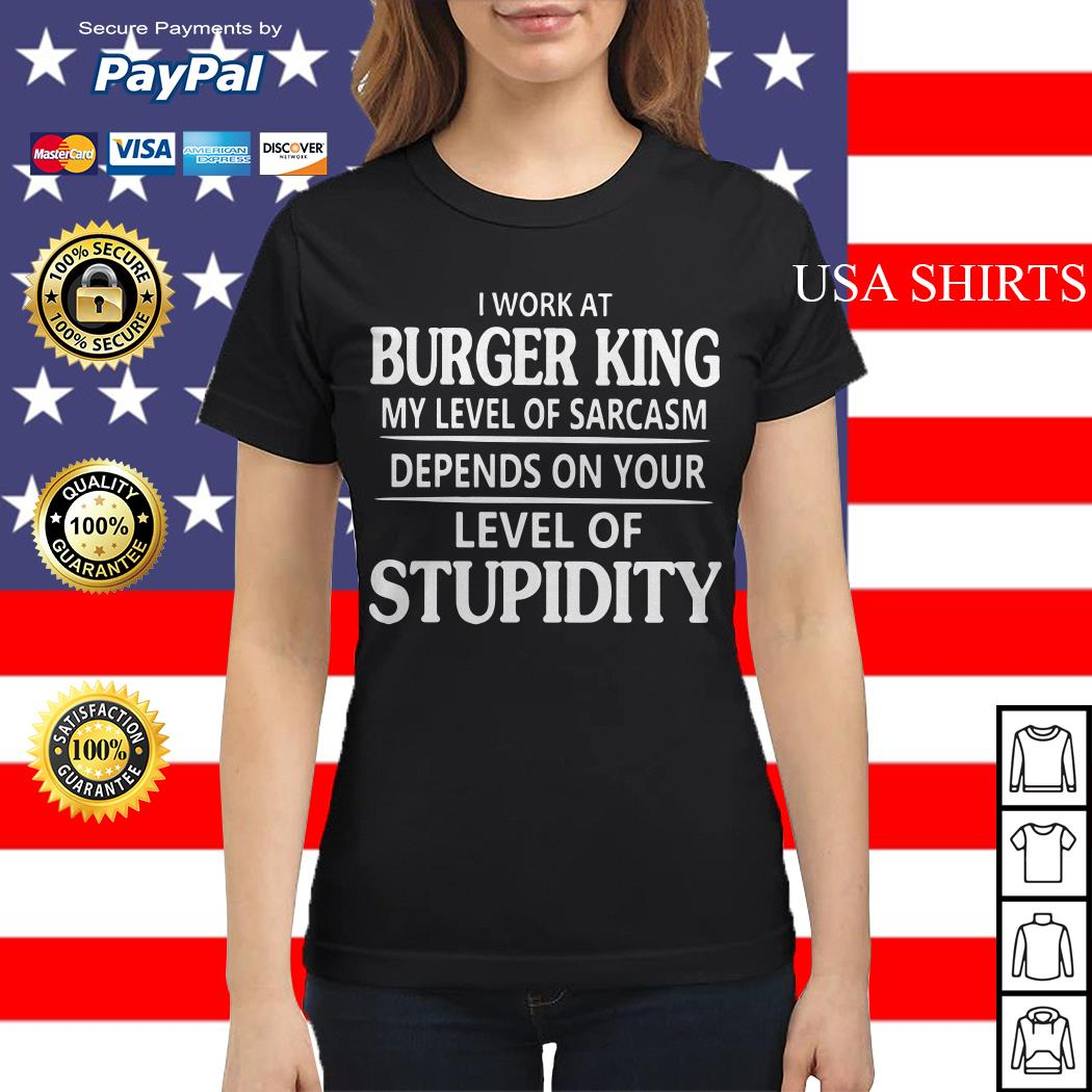 I work at burger king my level of sarcasm depends on your level of stupidity Ladies tee