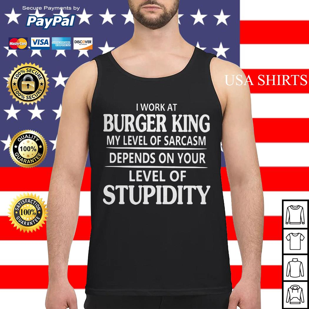I work at burger king my level of sarcasm depends on your level of stupidity Tank top
