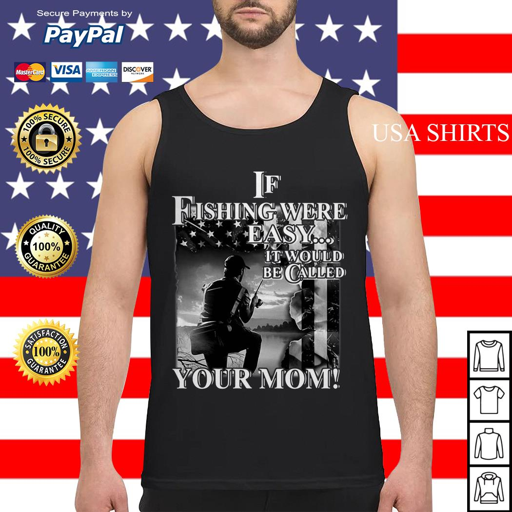 If fishing were easy it would be called your mom Tank top