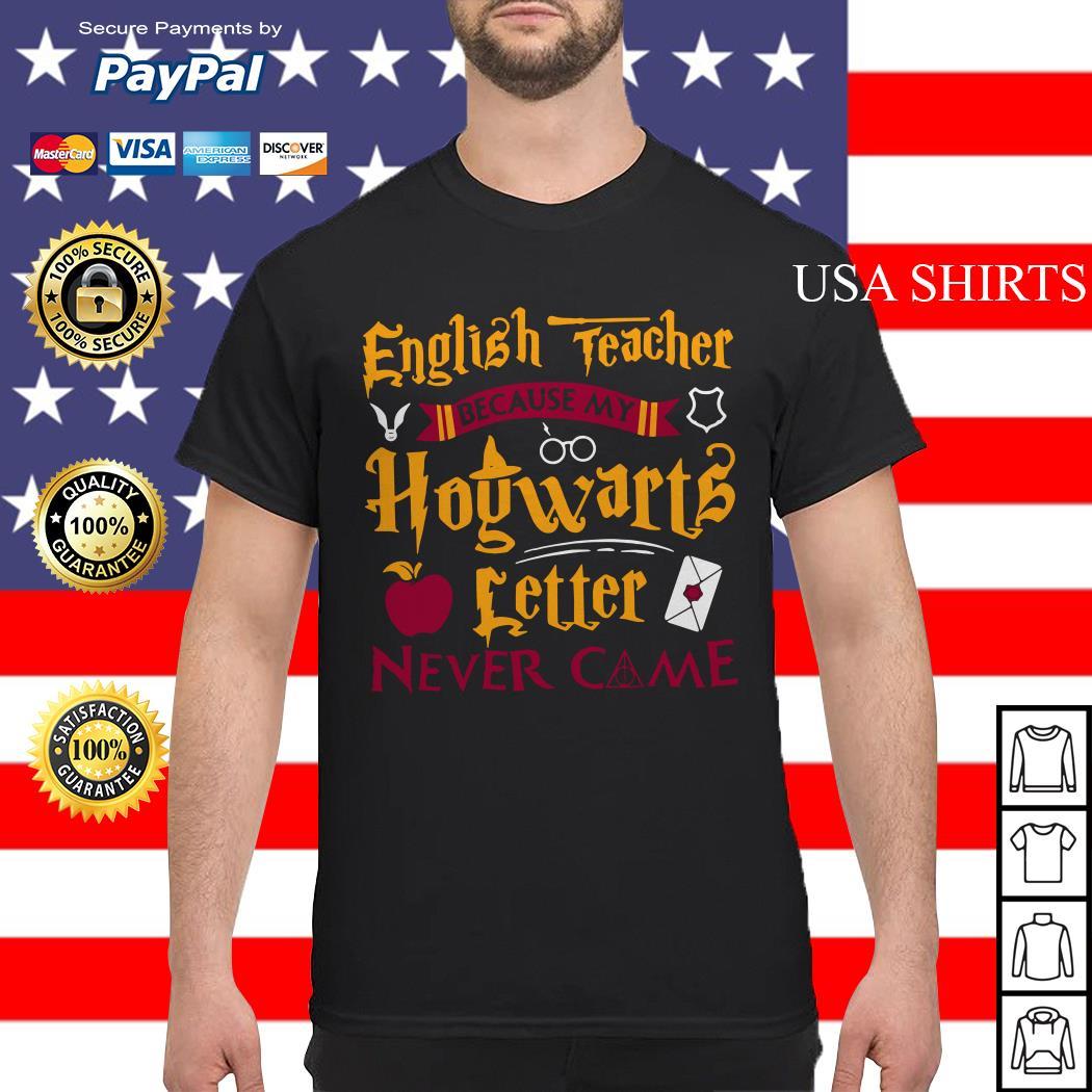 Harry Potter English teacher because my Hogwarts letter never came shirt