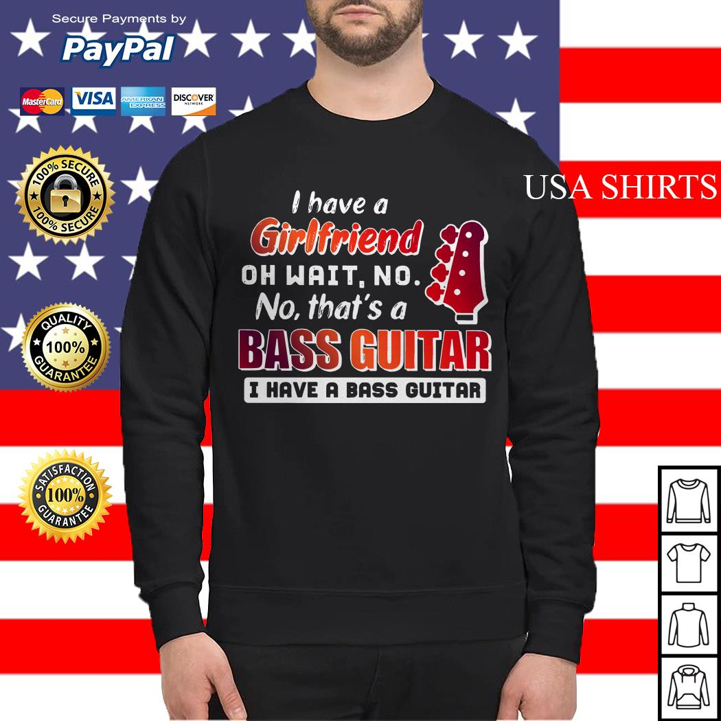 I Have a girlfriend oh wait no that's a bass Guitar I have a bass Guitar Sweater