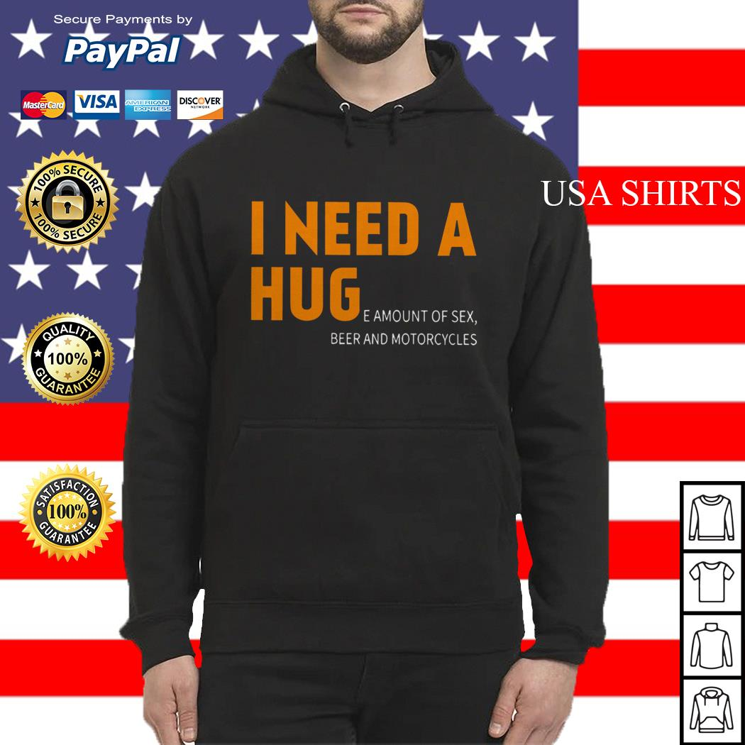 I Need a Huge amount of sex beer and motorcycles Hoodie