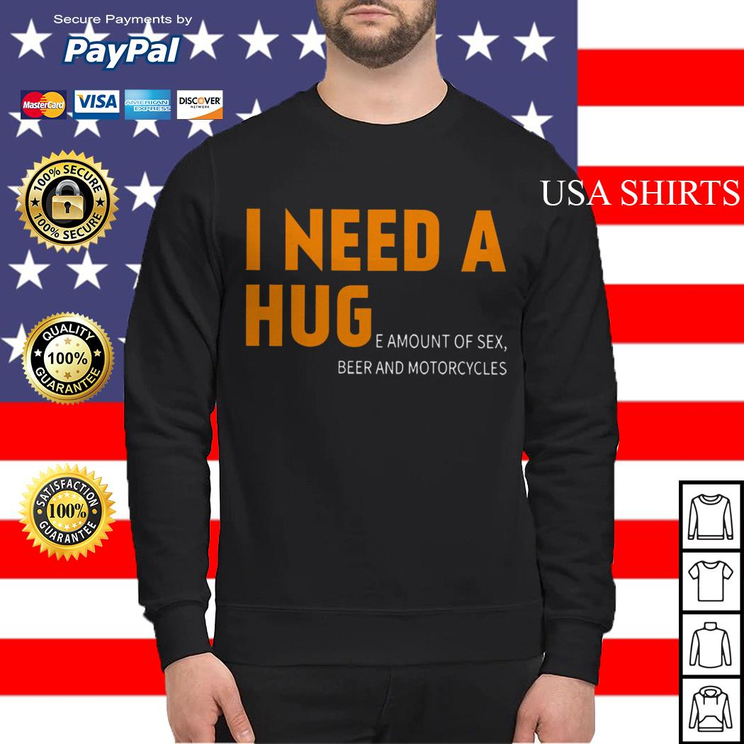 I Need a Huge amount of sex beer and motorcycles Sweater