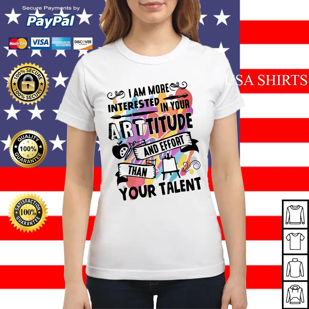 I am more interested in your Arttitude and effort than your talent Ladies tee