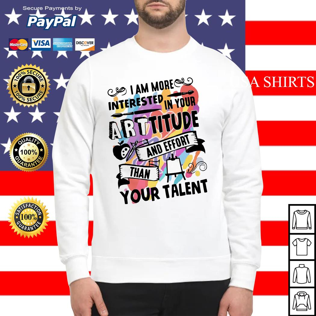 I am more interested in your Arttitude and effort than your talent Sweater