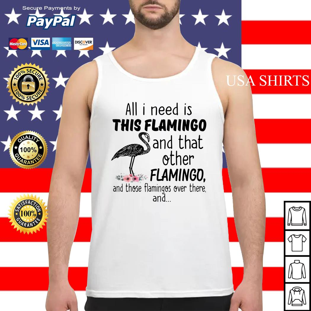 All I need is this flamingo and that other flamingo and those flamingos over there Tank top