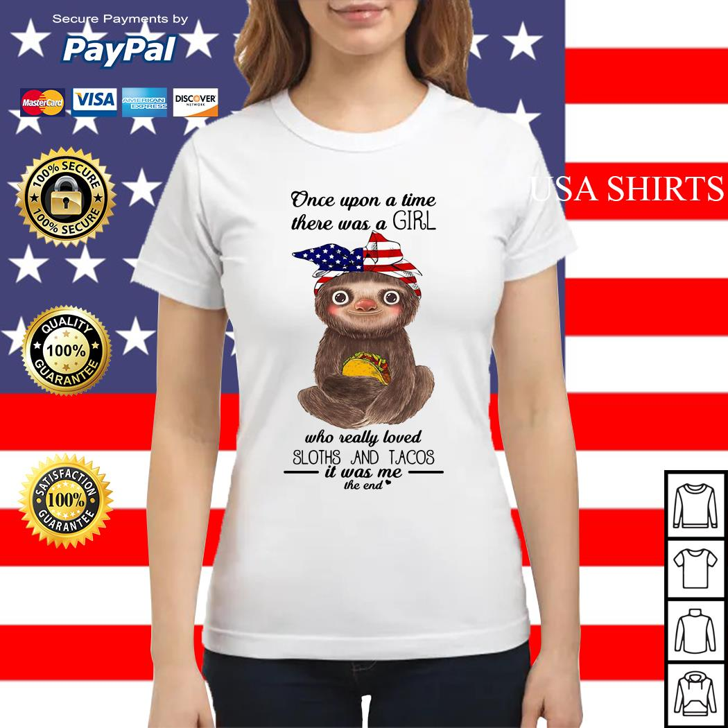 Once upon a time there was a girl who really loved Sloths and Tacos it was me the end Ladies tee