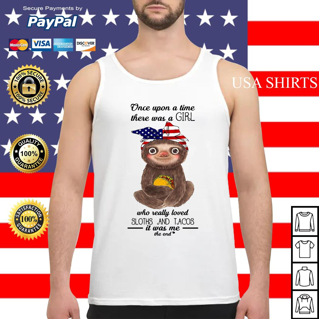 Once upon a time there was a girl who really loved Sloths and Tacos it was me the end Tank top
