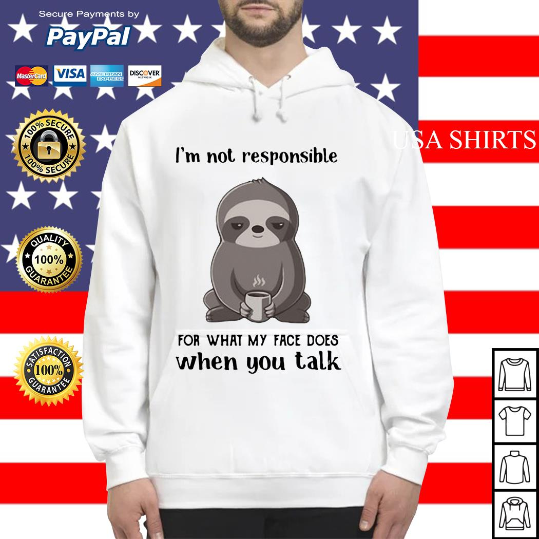 Sloth I'm not responsible for what my face does when you talk Hoodie