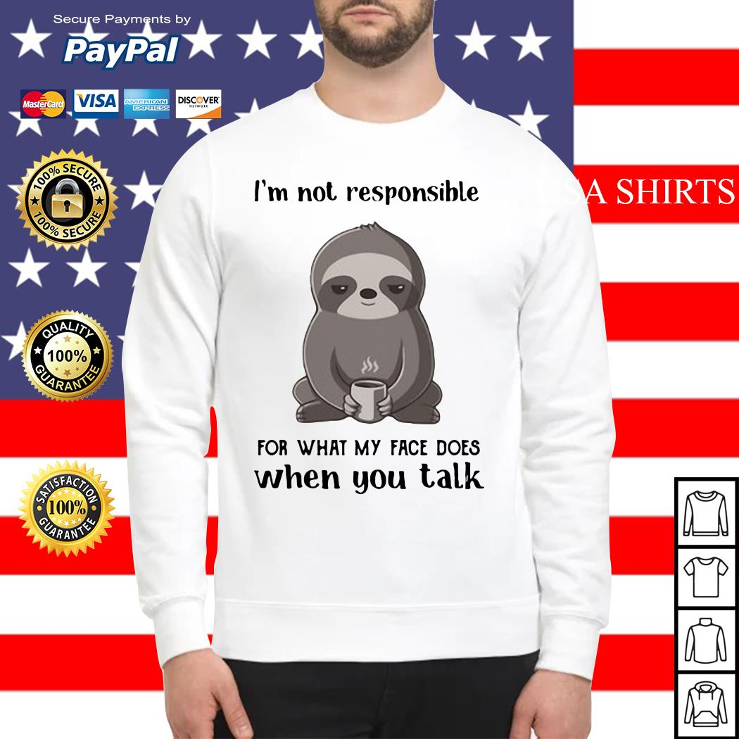 Sloth I'm not responsible for what my face does when you talk Sweater