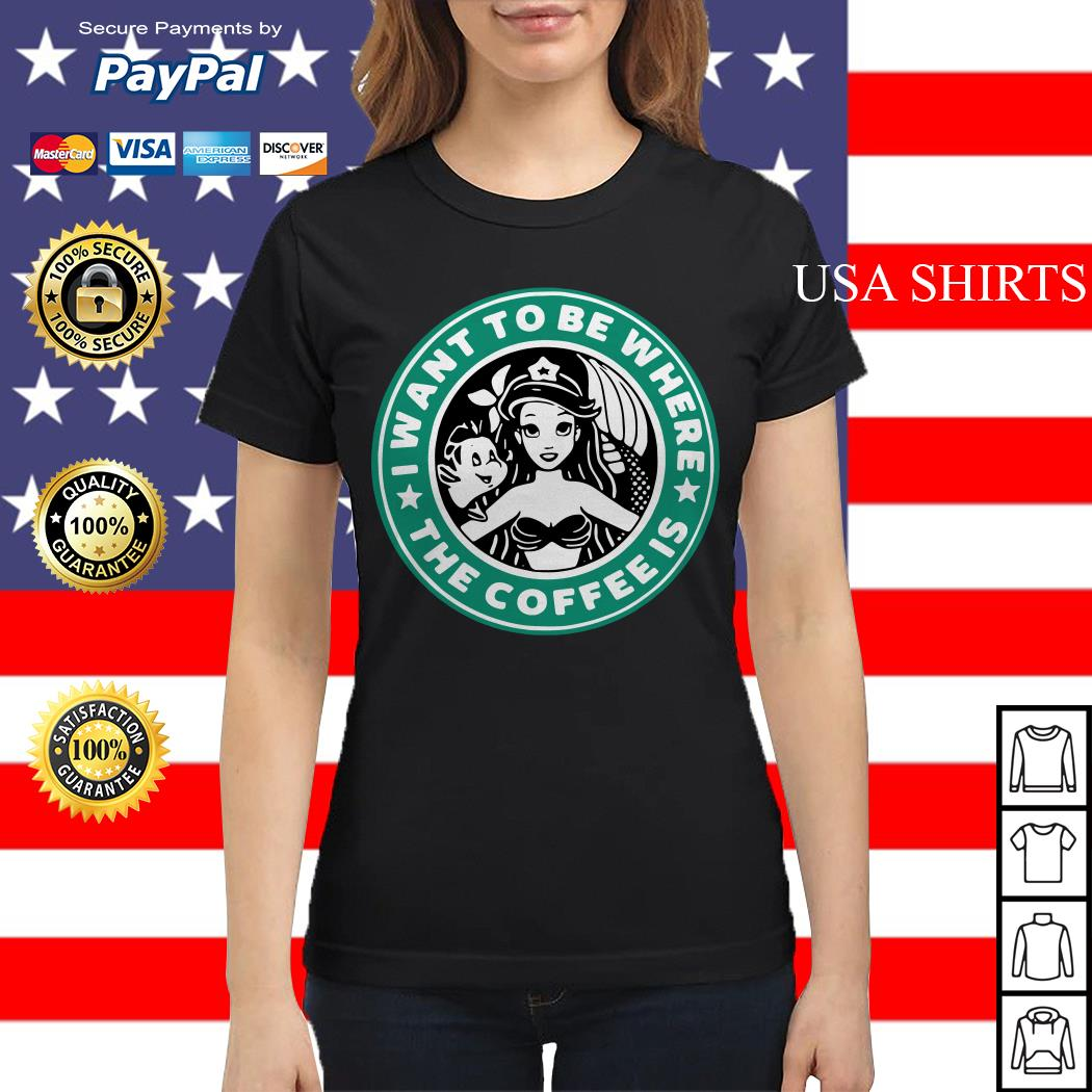 Starbuck I Want To Be Where The Coffee Is Ariel Ladies tee