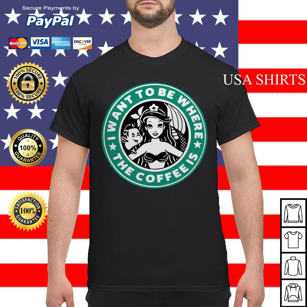 Starbuck I Want To Be Where The Coffee Is Ariel shirt