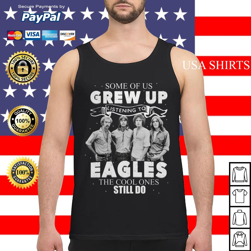 Some of us grew up Listening To Eagles the cool ones still do Tank top