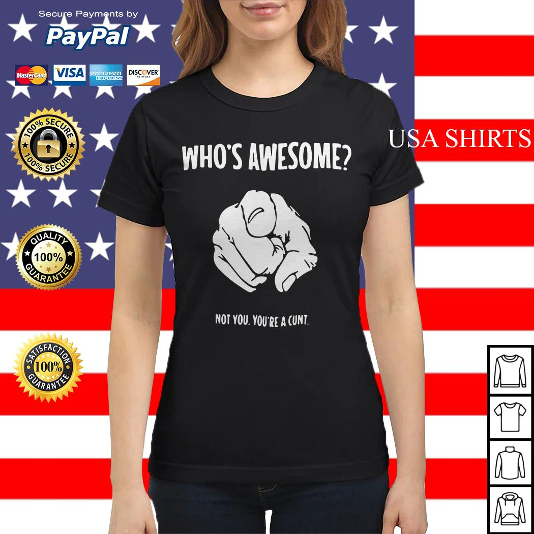Who's awesome not you you're a cunt Ladies tee