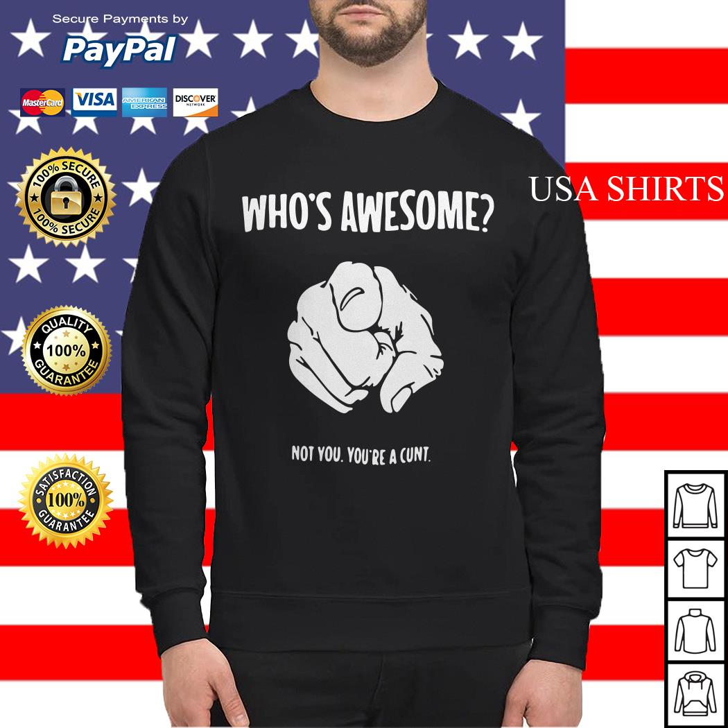 Who's awesome not you you're a cunt Sweater