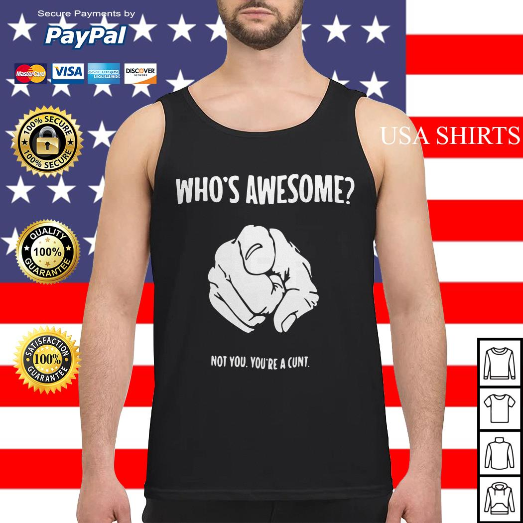 Who's awesome not you you're a cunt Tank top