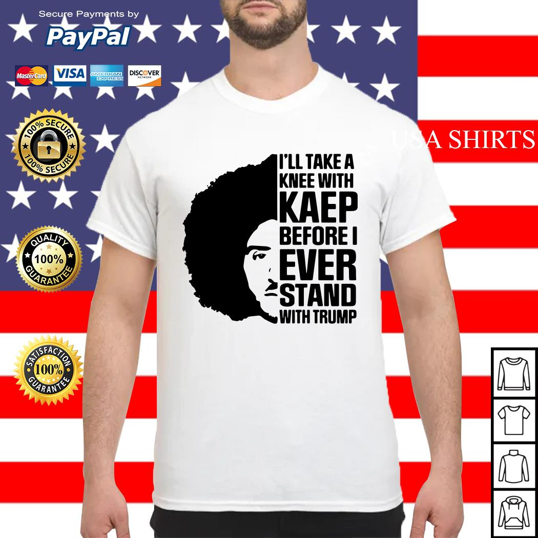 Colin Kaepernick I'll Take A knee With Kaep Before I Ever Stand With Trump shirt