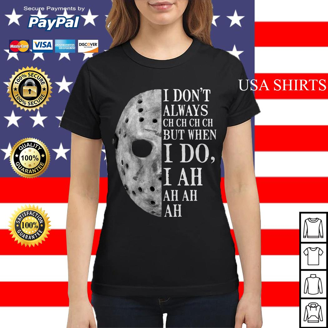 Jason Voorhees I don't always ch ch ch ch but when I do Ladies tee