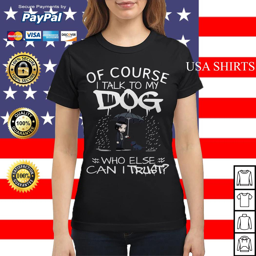 John Wick Of course I talk to my Dog who else can I trust Ladies tee