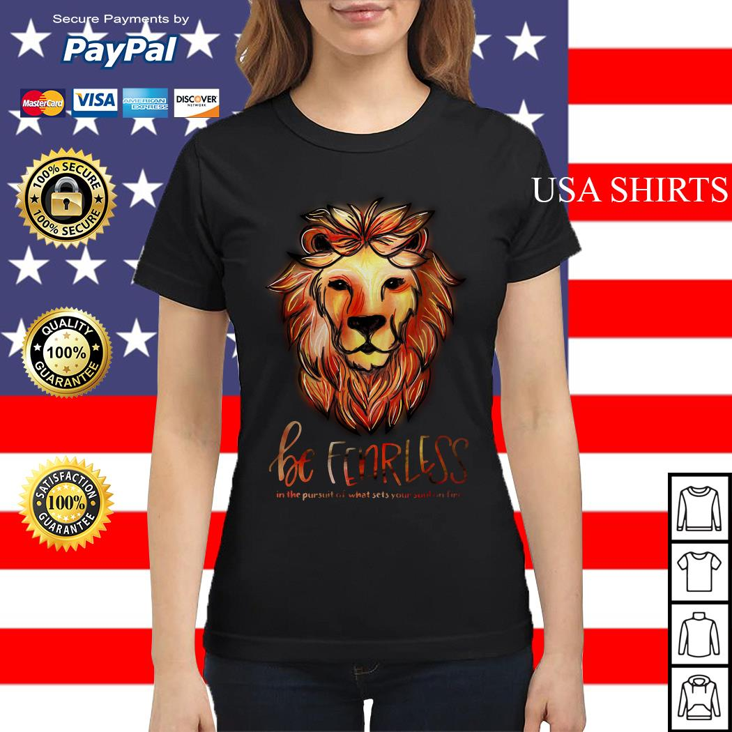 Lion be fearless in the pursuit of what sets your soul on fire Ladies tee