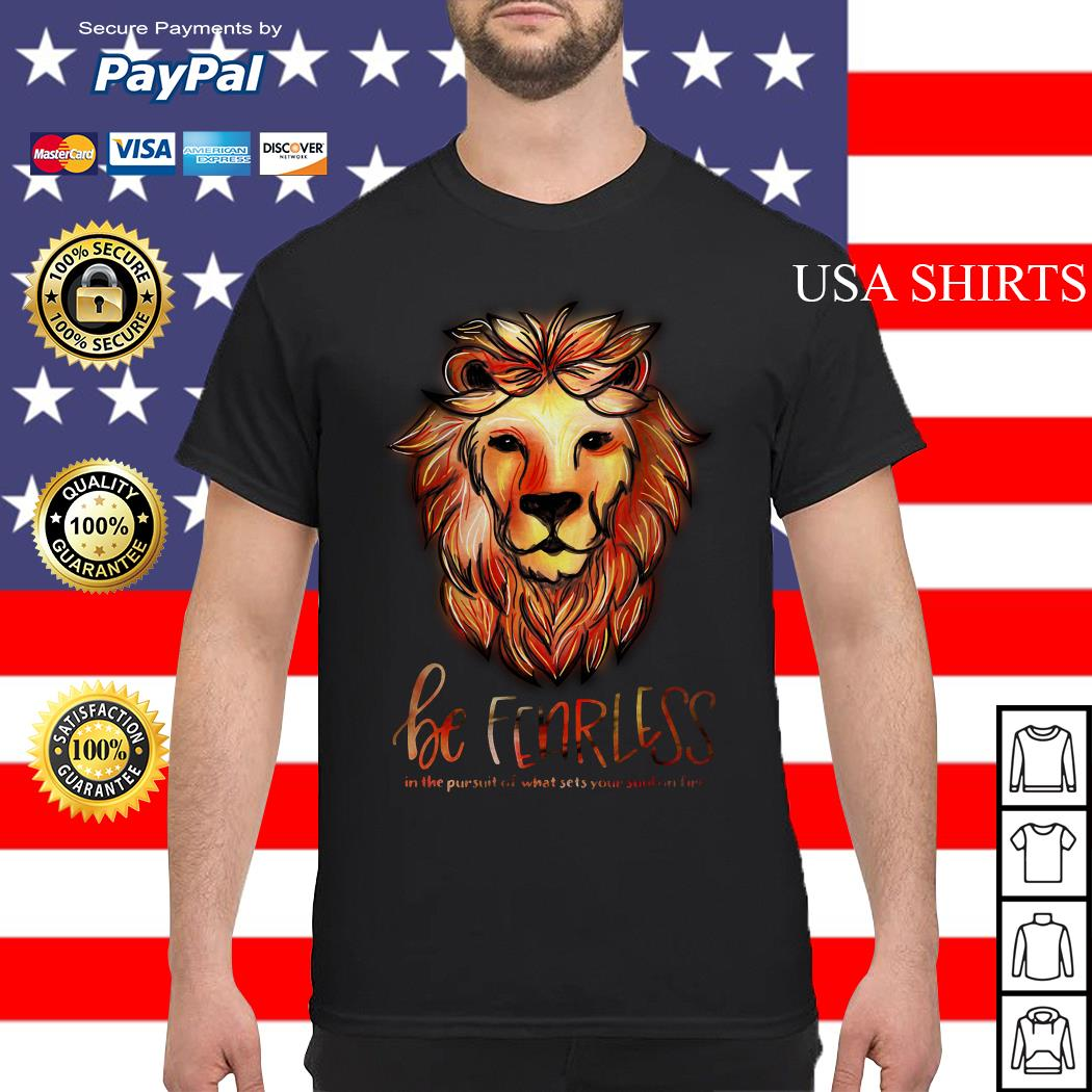 Lion be fearless in the pursuit of what sets your soul on fire shirt