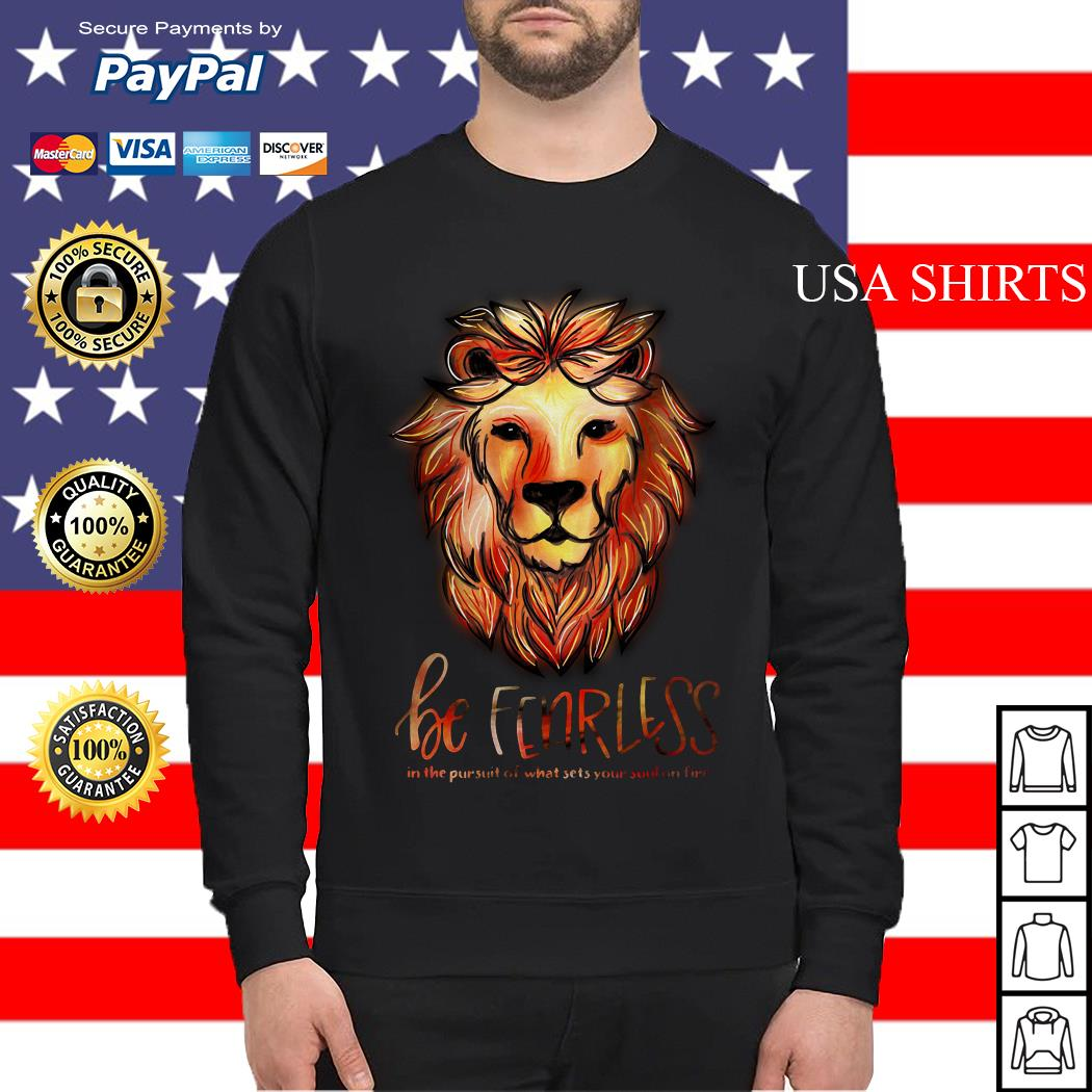 Lion be fearless in the pursuit of what sets your soul on fire Sweater