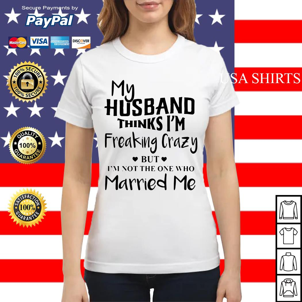 My husband thinks I'm freaking crazy but I'm not the one who Married me Ladies tee