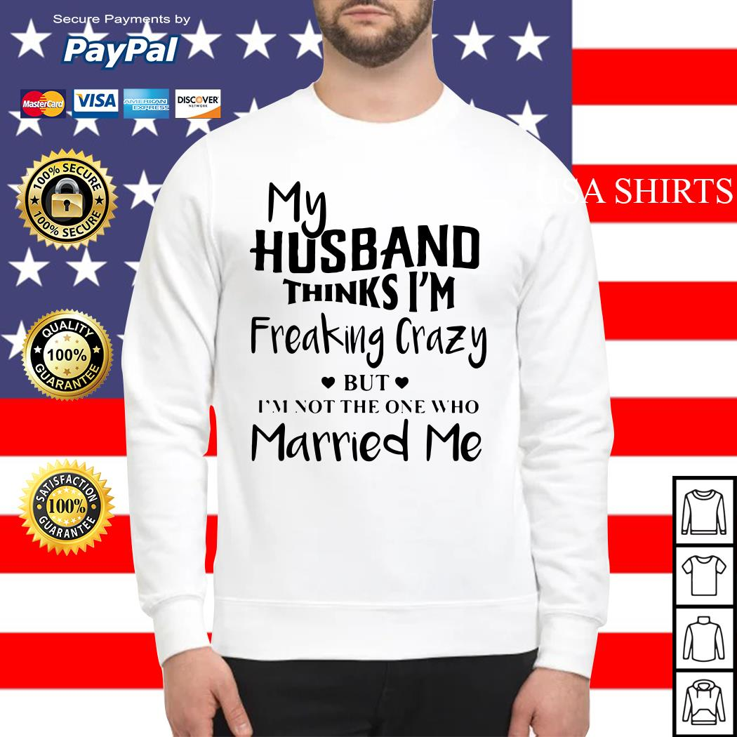 My husband thinks I'm freaking crazy but I'm not the one who Married me Sweater