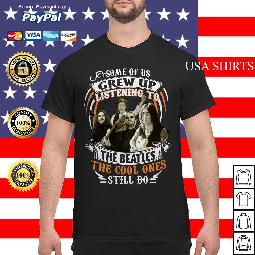Official Some of us Grew up listening to The Beatles the cool ones still do shirt