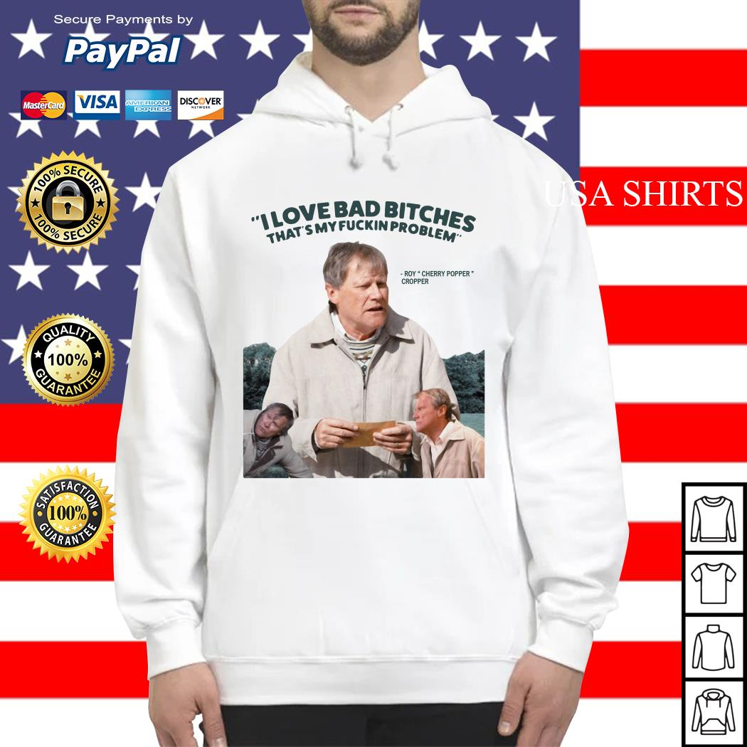 Roy Cherry Popper Cropper I love bad bitches that's my fuckin problem Hoodie