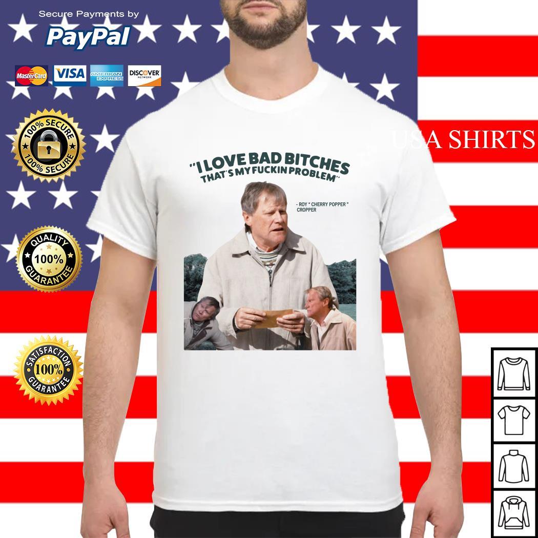Roy Cherry Popper Cropper I love bad bitches that's my fuckin problem shirt