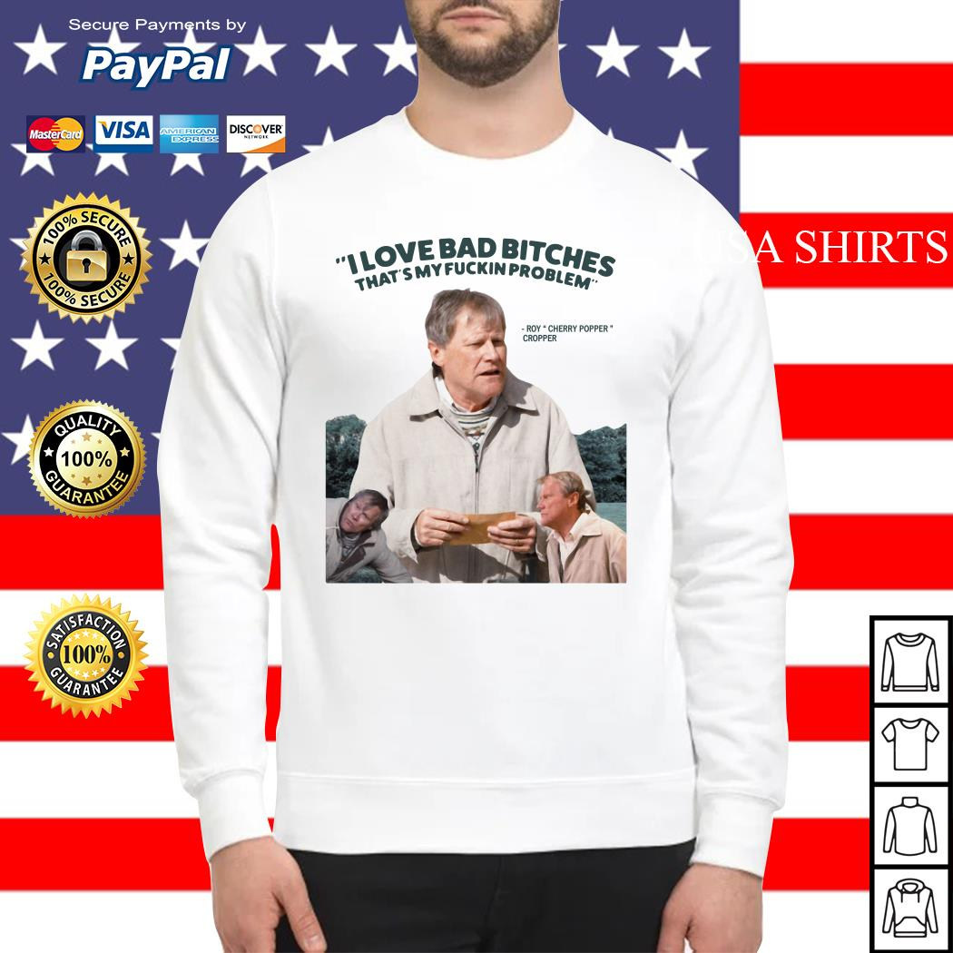 Roy Cherry Popper Cropper I love bad bitches that's my fuckin problem Sweater