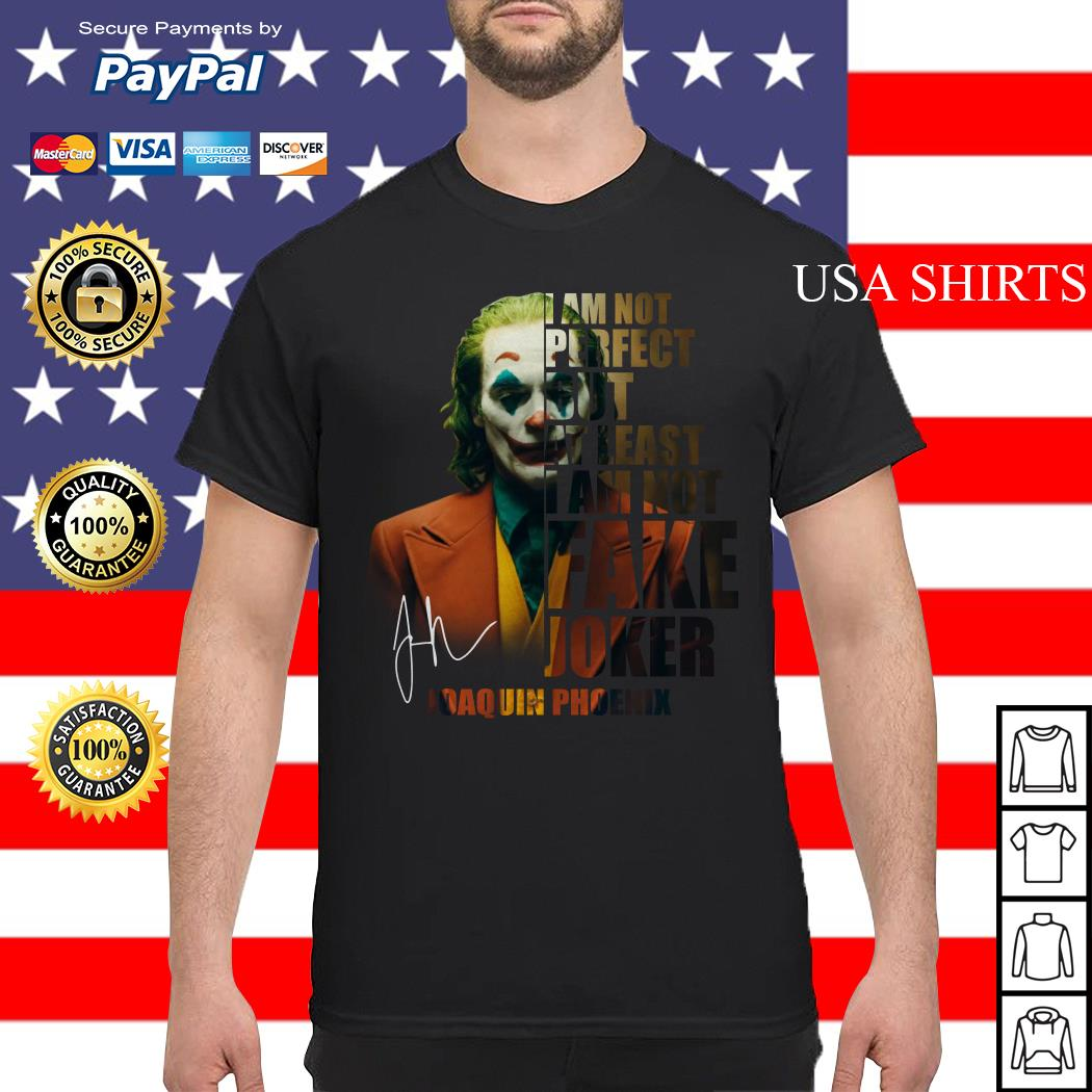 I am not perfect but at least I am not fake Joker Joaquin Phoenix shirt