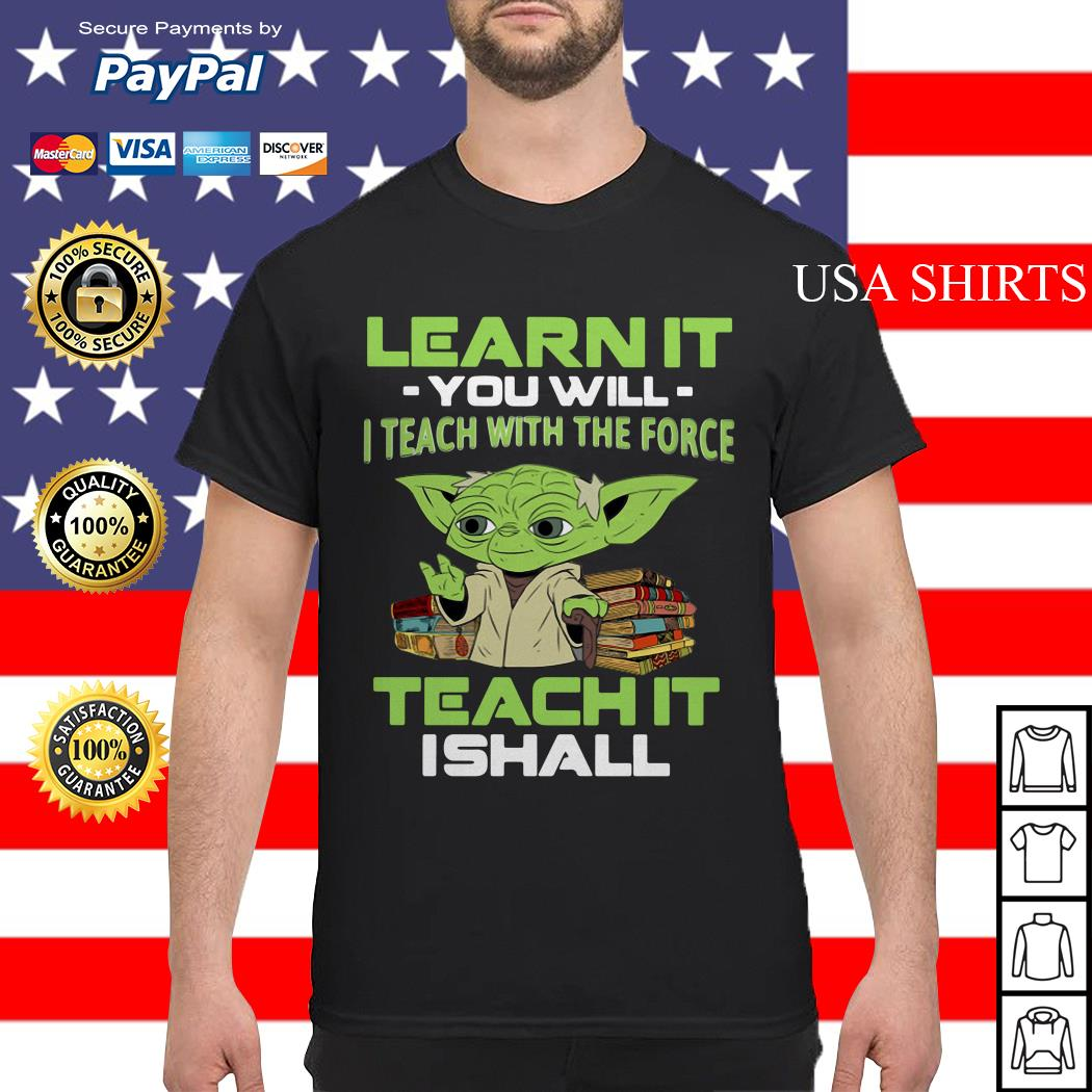 Yoda Learn it you will I teach with the force teach it I shall shirt