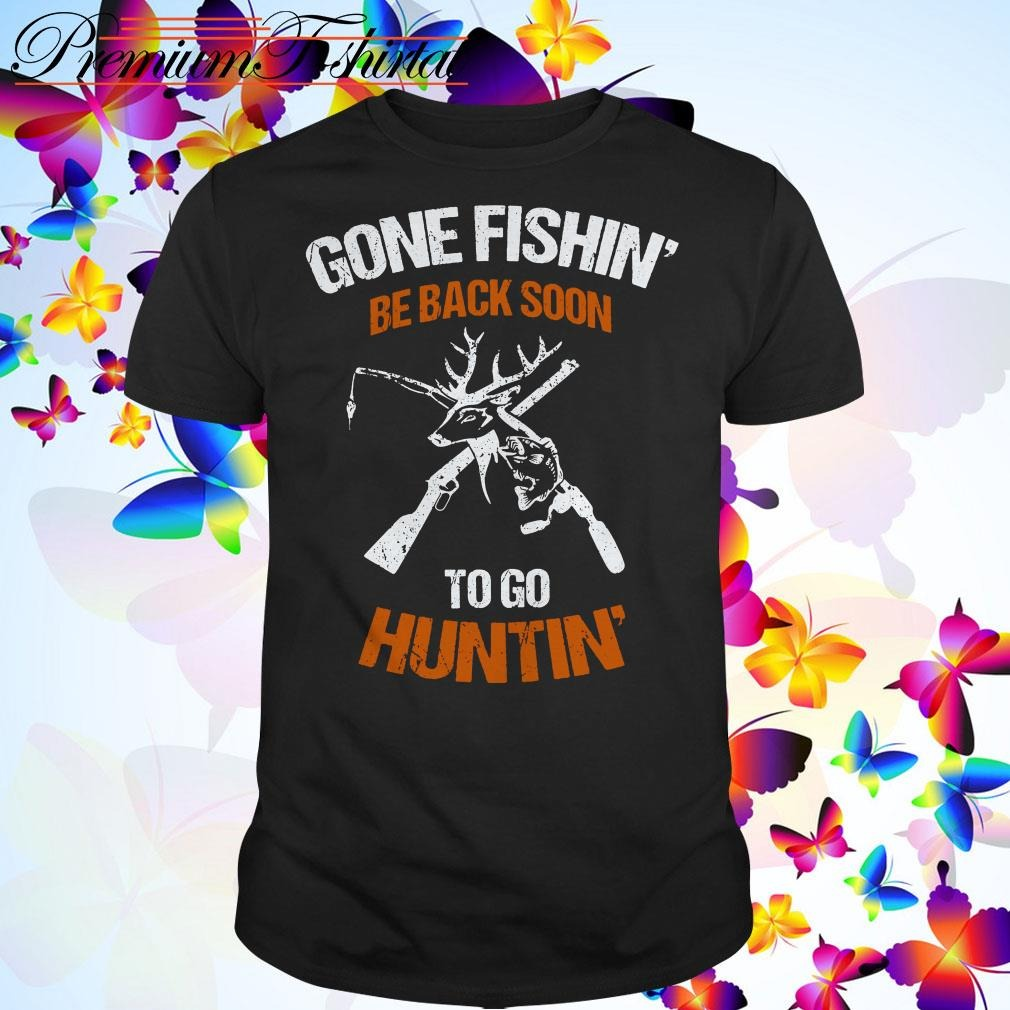 Gone fishin' be back soon to go huntin' shirt