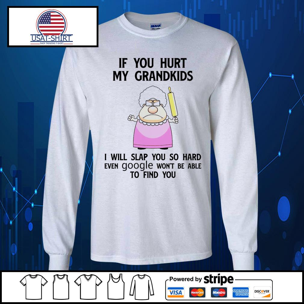 If you hurt my grandkids I will slap you so hard even google won't be able to find you s Long-Sleeves-Tee