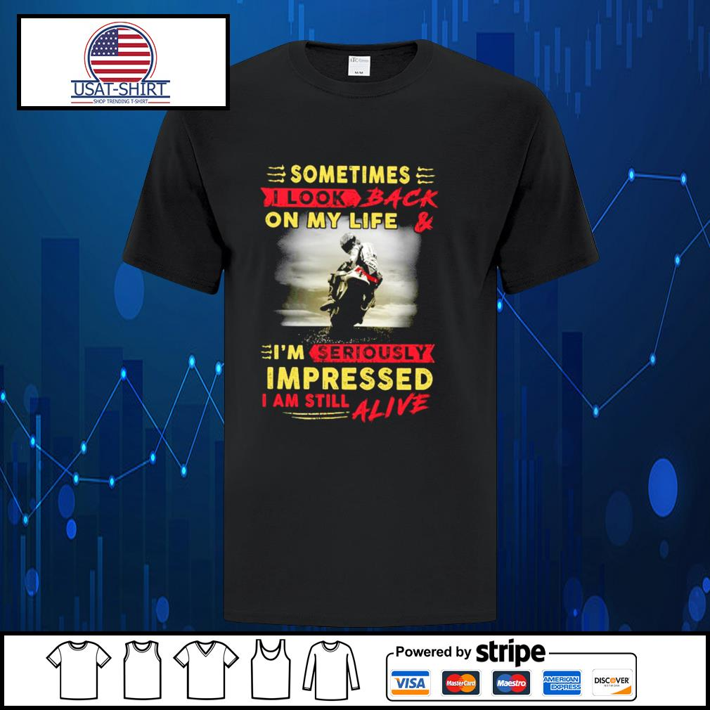 Sometimes I look back on my life and I'm seriously impressed I am still alive shirt
